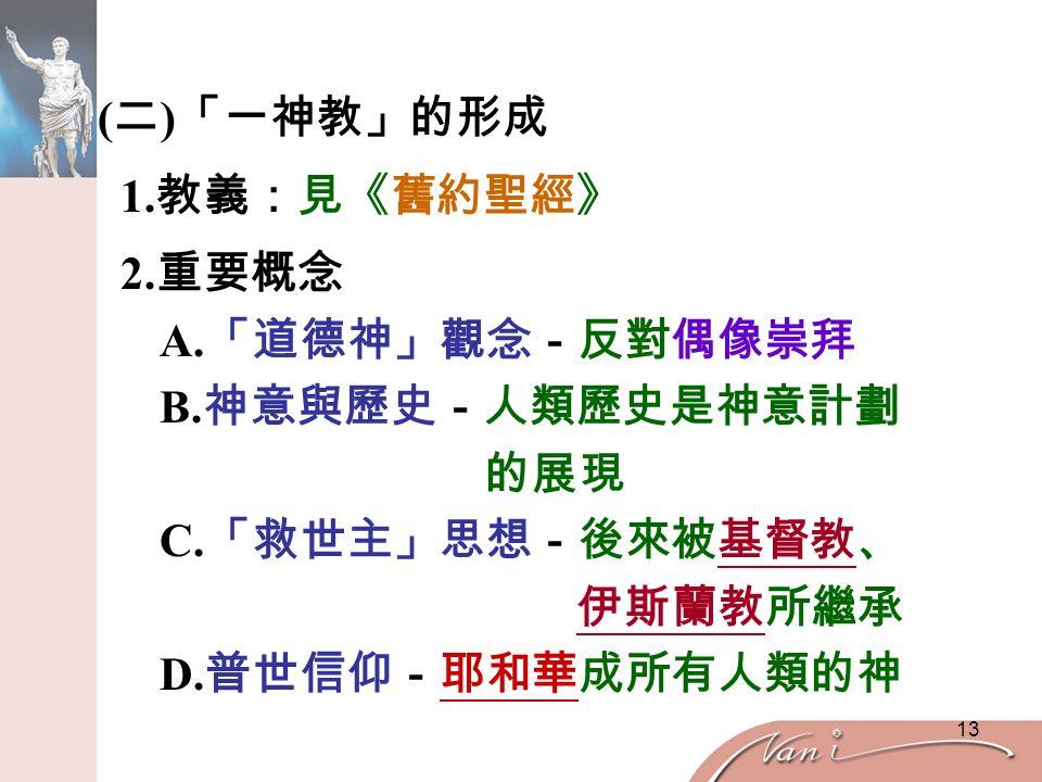 13 ( 二 ) 「一神教」的形成 1. 教義:見《舊約聖經》 2. 重要概念 A. 「道德神」觀念-反對偶像崇拜 B.