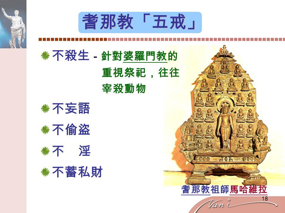 18 耆那教「五戒」 不殺生 -針對婆羅門教的 重視祭祀,往往 宰殺動物 不妄語 不偷盜 不 淫 不蓄私財 耆那教祖師馬哈維拉
