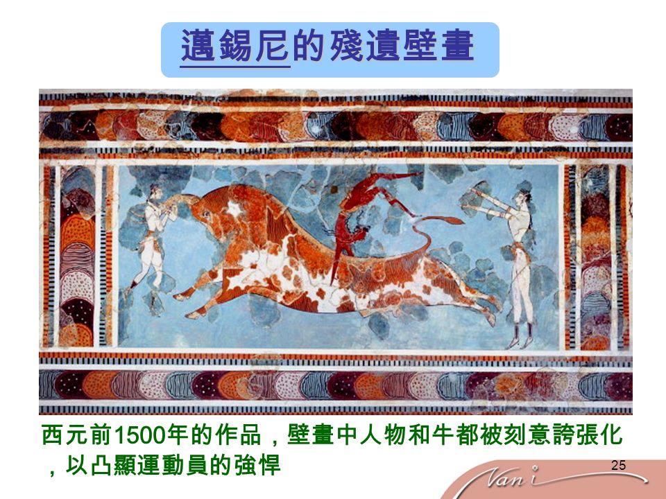 25 邁錫尼的殘遺壁畫 西元前 1500 年的作品,壁畫中人物和牛都被刻意誇張化 ,以凸顯運動員的強悍