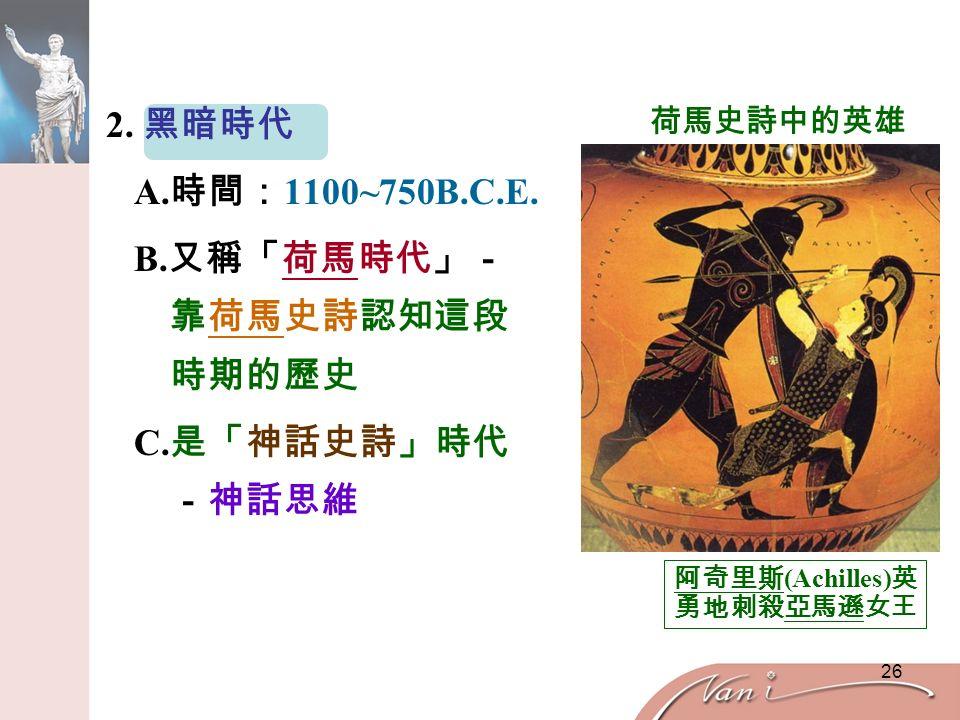 26 2. 黑暗時代 A. 時間: 1100~750B.C.E. B. 又稱「荷馬時代」- 靠荷馬史詩認知這段 時期的歷史 C.