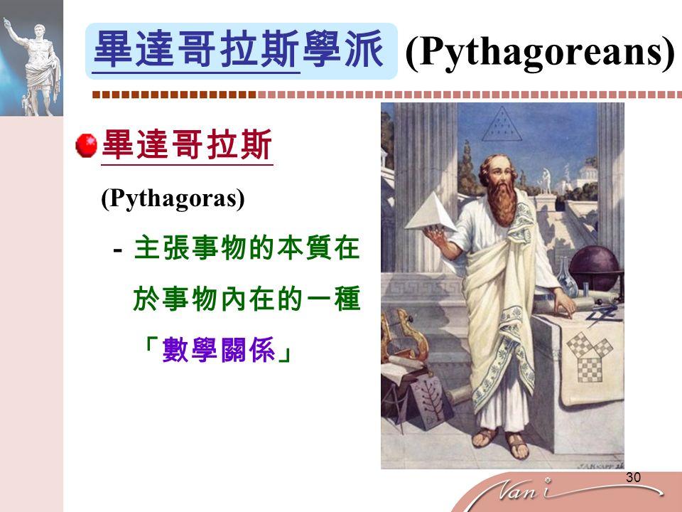 30 畢達哥拉斯學派 (Pythagoreans) 畢達哥拉斯 (Pythagoras) -主張事物的本質在 於事物內在的一種 「數學關係」