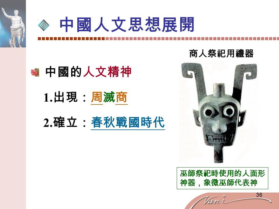 36 中國人文思想展開 中國的人文精神 1. 出現:周滅商 2. 確立:春秋戰國時代 商人祭祀用禮器 巫師祭祀時使用的人面形 神器,象徵巫師代表神