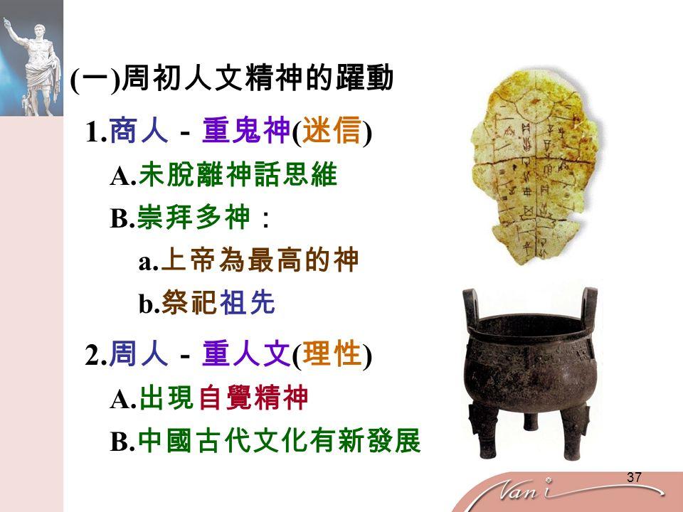 37 ( 一 ) 周初人文精神的躍動 1. 商人-重鬼神 ( 迷信 ) A. 未脫離神話思維 B.