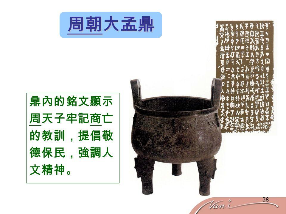 38 周朝大孟鼎 鼎內的銘文顯示 周天子牢記商亡 的教訓,提倡敬 德保民,強調人 文精神。