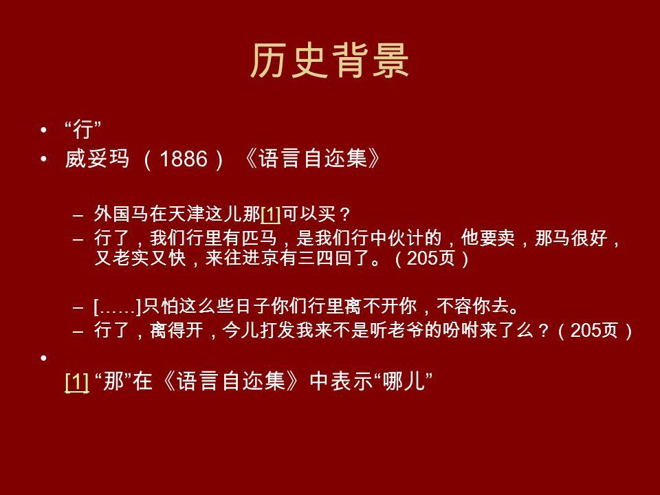 历史背景 行 威妥玛 ( 1886 ) 《语言自迩集》 – 外国马在天津这儿那 [1] 可以买? [1] – 行了,我们行里有匹马,是我们行中伙计的,他要卖,那马很好, 又老实又快,来往进京有三四回了。( 205 页) –[……] 只怕这么些日子你们行里离不开你,不容你去。 – 行了,离得开,今儿打发我来不是听老爷的吩咐来了么?( 205 页) [1] 那 在《语言自迩集》中表示 哪儿 [1]