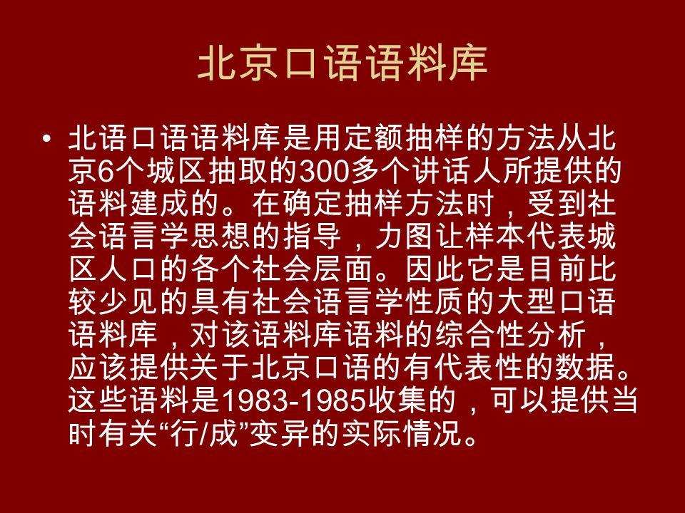 北京口语语料库 北语口语语料库是用定额抽样的方法从北 京 6 个城区抽取的 300 多个讲话人所提供的 语料建成的。在确定抽样方法时,受到社 会语言学思想的指导,力图让样本代表城 区人口的各个社会层面。因此它是目前比 较少见的具有社会语言学性质的大型口语 语料库,对该语料库语料的综合性分析, 应该提供关于北京口语的有代表性的数据。 这些语料是 1983-1985 收集的,可以提供当 时有关 行 / 成 变异的实际情况。