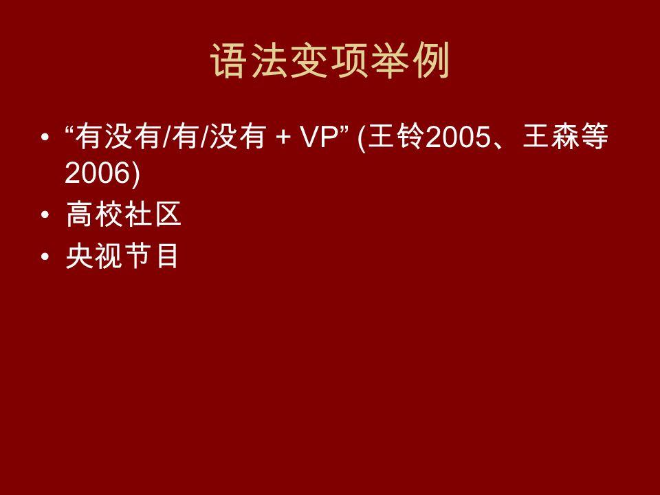 语法变项举例 有没有 / 有 / 没有 + VP ( 王铃 2005 、王森等 2006) 高校社区 央视节目