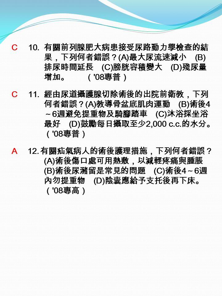 C 10. 有關前列腺肥大病患接受尿路動力學檢查的結 果,下列何者錯誤? (A) 最大尿流速減小 (B) 排尿時間延長 (C) 膀胱容積變大 (D) 殘尿量 增加。 ( 08 專普) C 11.