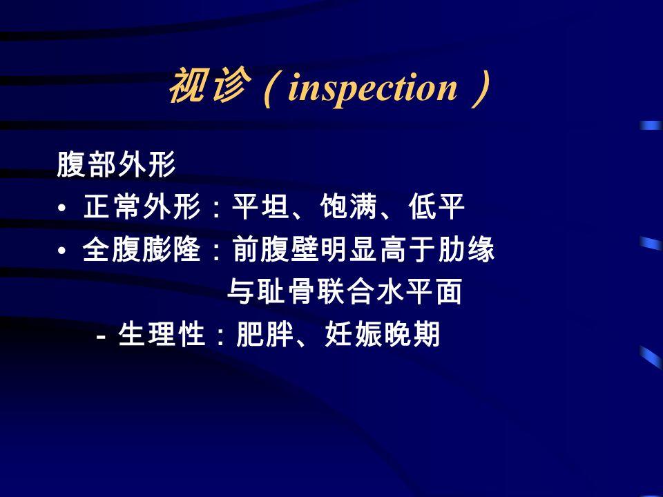 视诊( inspection ) 腹部外形 正常外形:平坦、饱满、低平 全腹膨隆:前腹壁明显高于肋缘 与耻骨联合水平面 -生理性:肥胖、妊娠晚期