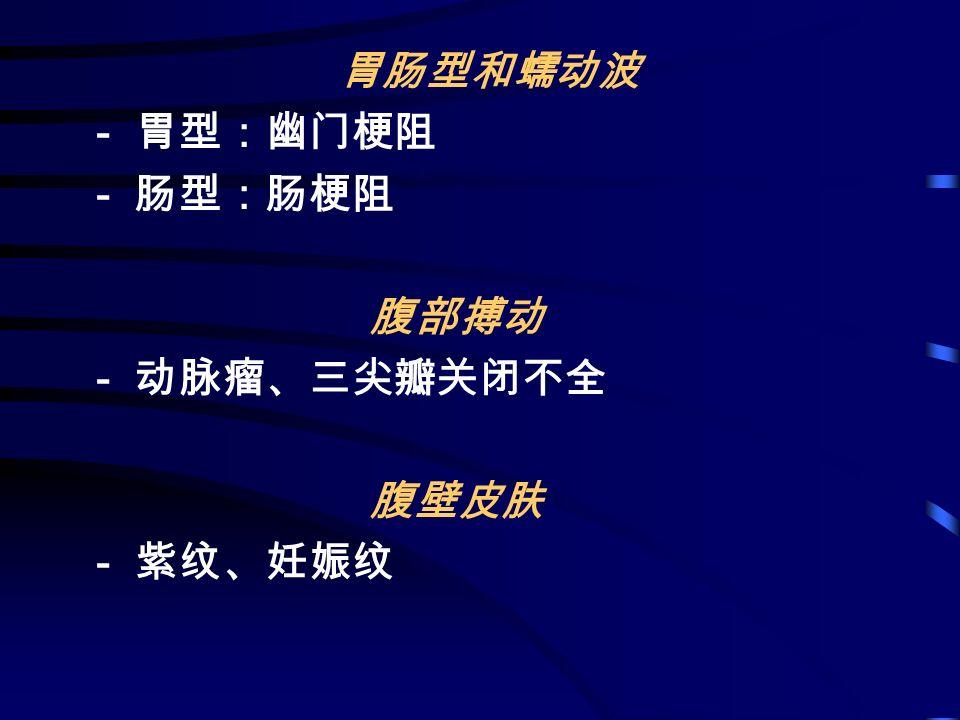 胃肠型和蠕动波 - 胃型:幽门梗阻 - 肠型:肠梗阻 腹部搏动 - 动脉瘤、三尖瓣关闭不全 腹壁皮肤 - 紫纹、妊娠纹