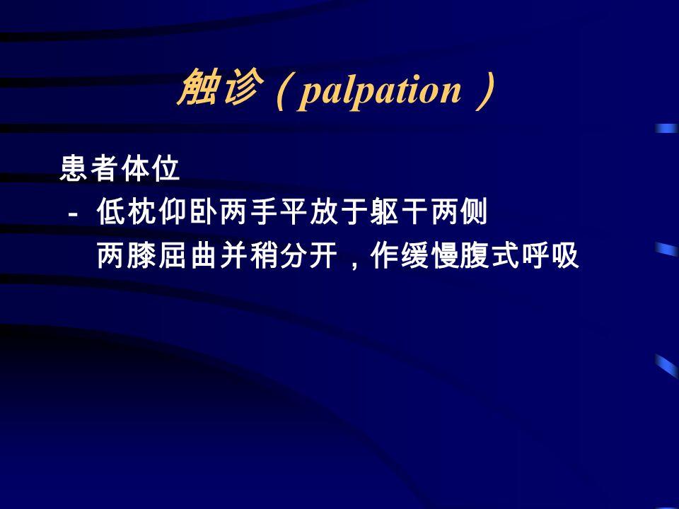 触诊( palpation ) 患者体位 - 低枕仰卧两手平放于躯干两侧 两膝屈曲并稍分开,作缓慢腹式呼吸