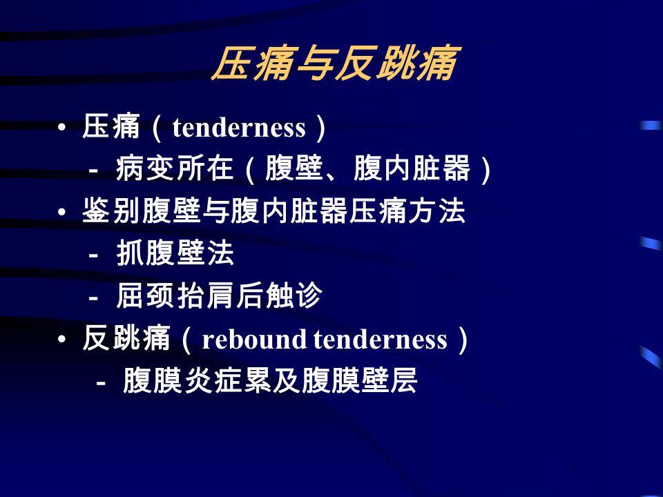 压痛与反跳痛 压痛( tenderness ) - 病变所在(腹壁、腹内脏器) 鉴别腹壁与腹内脏器压痛方法 - 抓腹壁法 - 屈颈抬肩后触诊 反跳痛( rebound tenderness ) - 腹膜炎症累及腹膜壁层