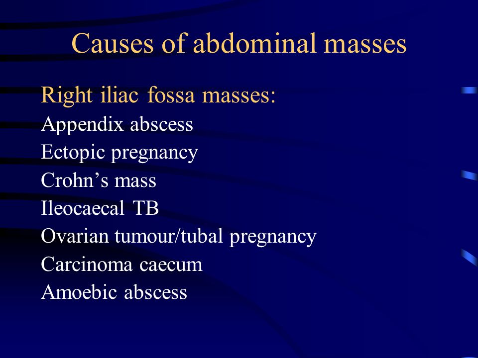 Causes of abdominal masses Right iliac fossa masses: Appendix abscess Ectopic pregnancy Crohn's mass Ileocaecal TB Ovarian tumour/tubal pregnancy Carcinoma caecum Amoebic abscess