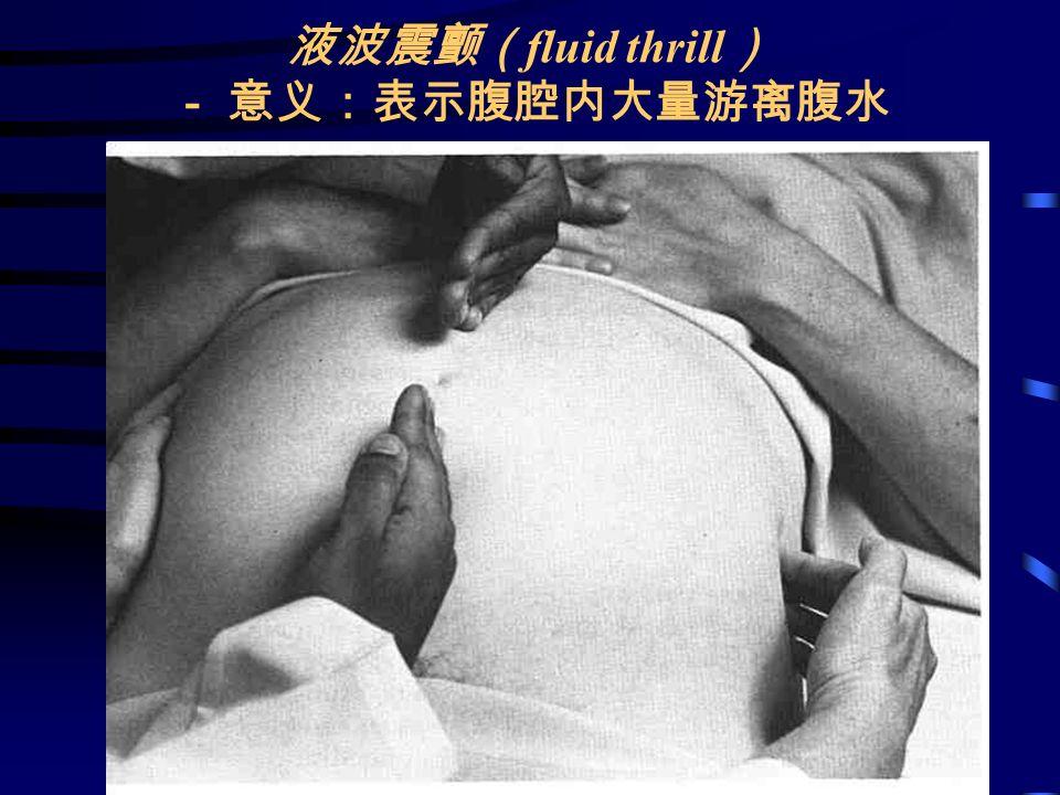 液波震颤( fluid thrill ) - 意义:表示腹腔内大量游离腹水