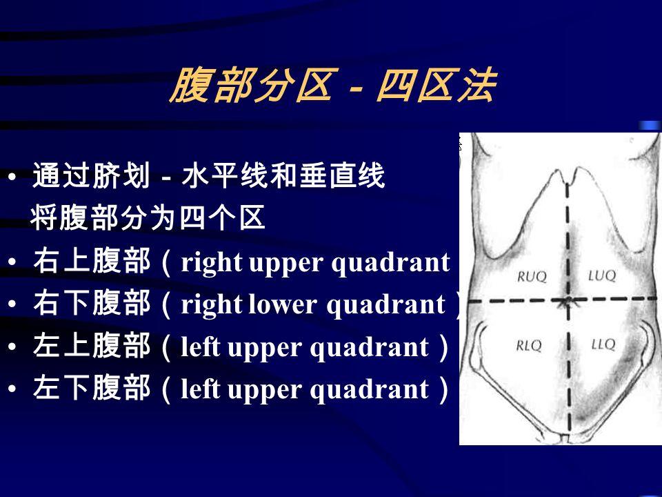 腹部分区-四区法 通过脐划-水平线和垂直线 将腹部分为四个区 右上腹部( right upper quadrant ) 右下腹部( right lower quadrant ) 左上腹部( left upper quadrant ) 左下腹部( left upper quadrant )