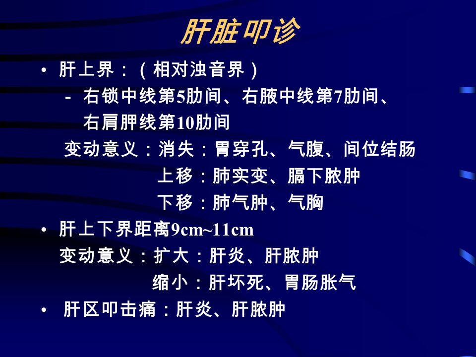 肝脏叩诊 肝上界:(相对浊音界) - 右锁中线第 5 肋间、右腋中线第 7 肋间、 右肩胛线第 10 肋间 变动意义:消失:胃穿孔、气腹、间位结肠 上移:肺实变、膈下脓肿 下移:肺气肿、气胸 肝上下界距离 9cm~11cm 变动意义:扩大:肝炎、肝脓肿 缩小:肝坏死、胃肠胀气 肝区叩击痛:肝炎、肝脓肿