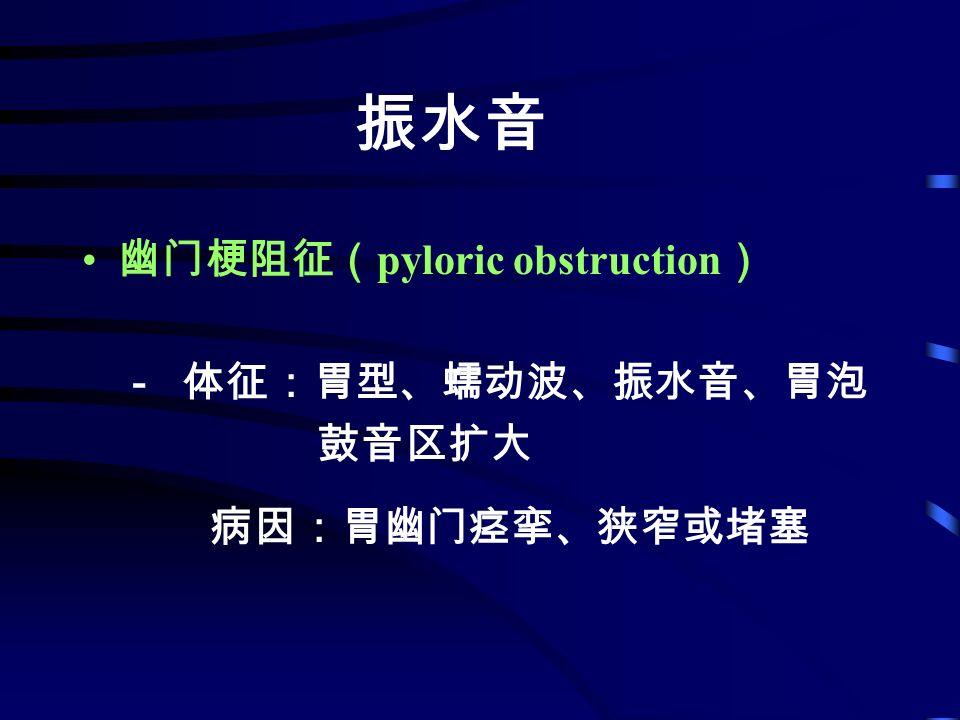 振水音 幽门梗阻征( pyloric obstruction ) - 体征:胃型、蠕动波、振水音、胃泡 鼓音区扩大 病因:胃幽门痉挛、狭窄或堵塞