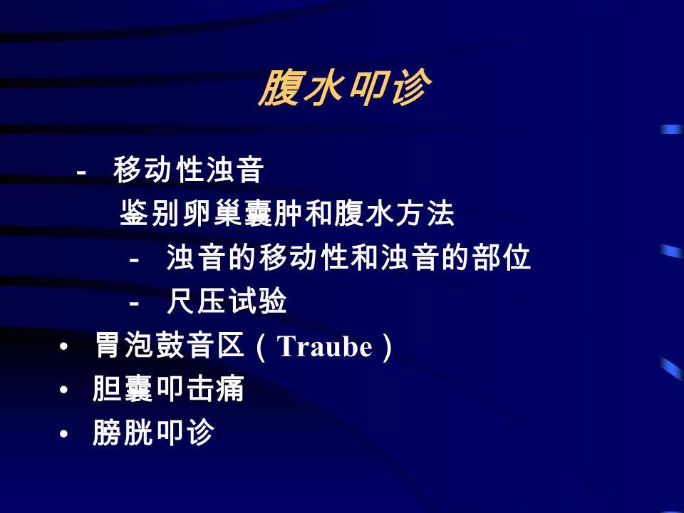 腹水叩诊 - 移动性浊音 鉴别卵巢囊肿和腹水方法 - 浊音的移动性和浊音的部位 - 尺压试验 胃泡鼓音区( Traube ) 胆囊叩击痛 膀胱叩诊