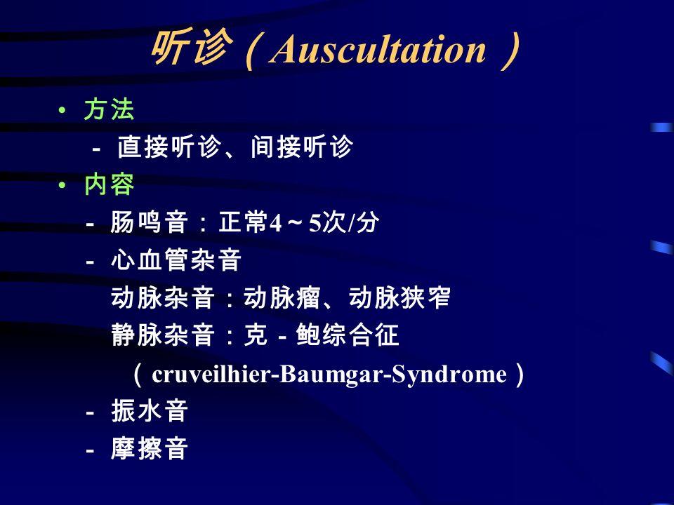 听诊( Auscultation ) 方法 - 直接听诊、间接听诊 内容 - 肠鸣音:正常 4 ~ 5 次 / 分 - 心血管杂音 动脉杂音:动脉瘤、动脉狭窄 静脉杂音:克-鲍综合征 ( cruveilhier-Baumgar-Syndrome ) - 振水音 - 摩擦音