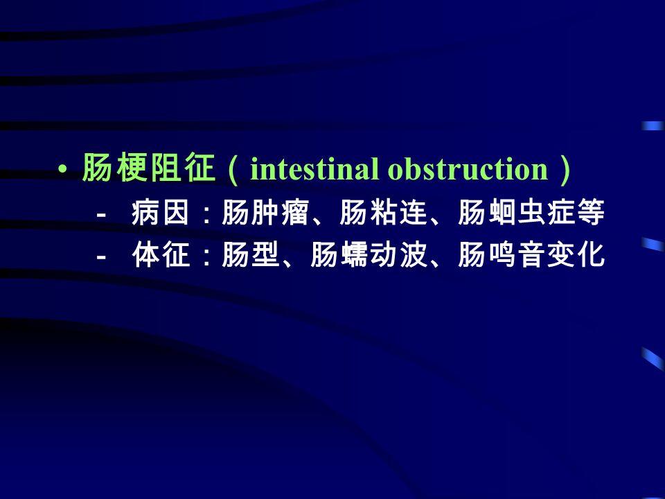 肠梗阻征( intestinal obstruction ) - 病因:肠肿瘤、肠粘连、肠蛔虫症等 - 体征:肠型、肠蠕动波、肠鸣音变化