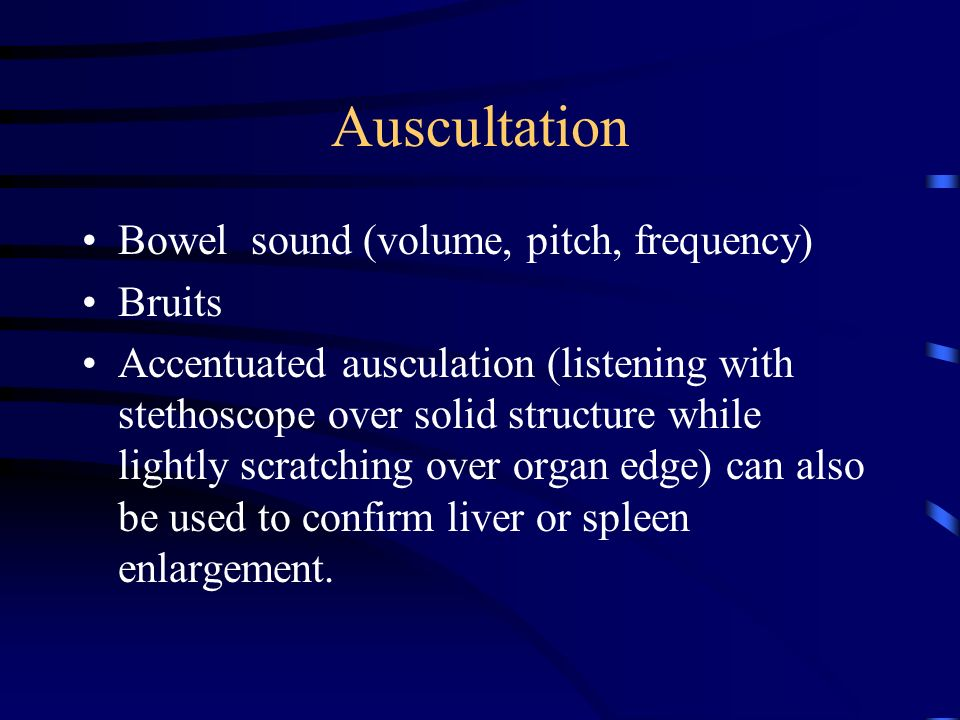 Auscultation Bowel sound (volume, pitch, frequency) Bruits Accentuated ausculation (listening with stethoscope over solid structure while lightly scratching over organ edge) can also be used to confirm liver or spleen enlargement.