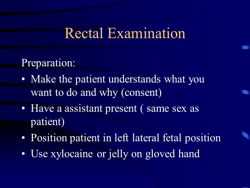 Rectal Examination Preparation: Make the patient understands what you want to do and why (consent) Have a assistant present ( same sex as patient) Position patient in left lateral fetal position Use xylocaine or jelly on gloved hand