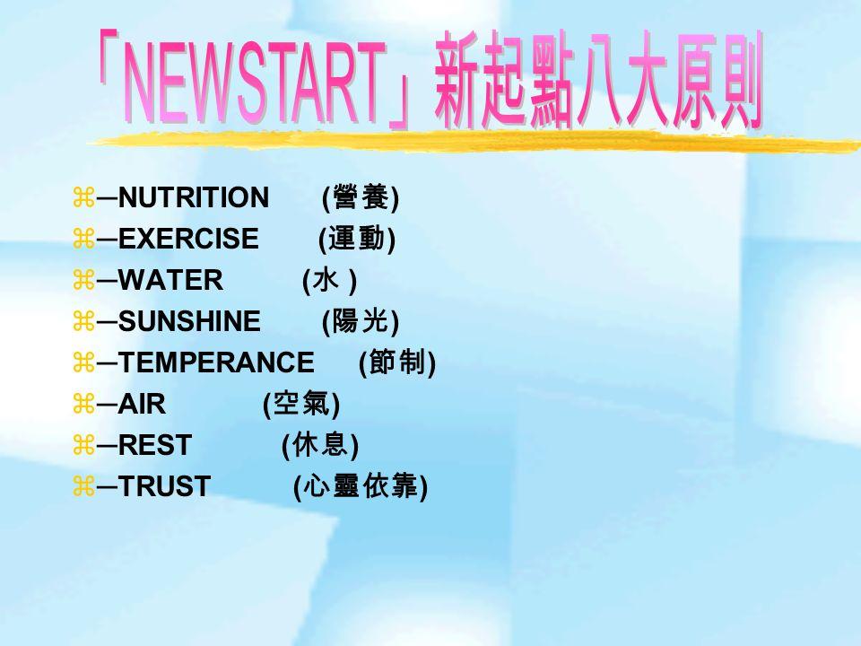 ─NUTRITION ( 營養 )  ─EXERCISE ( 運動 )  ─WATER ( 水 )  ─SUNSHINE ( 陽光 )  ─TEMPERANCE ( 節制 )  ─AIR ( 空氣 )  ─REST ( 休息 )  ─TRUST ( 心靈依靠 )