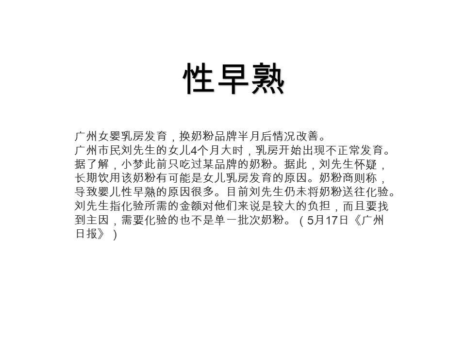 广州女婴乳房发育,换奶粉品牌半月后情况改善。 广州市民刘先生的女儿 4 个月大时,乳房开始出现不正常发育。 据了解,小梦此前只吃过某品牌的奶粉。据此,刘先生怀疑, 长期饮用该奶粉有可能是女儿乳房发育的原因。奶粉商则称, 导致婴儿性早熟的原因很多。目前刘先生仍未将奶粉送往化验。 刘先生指化验所需的金额对他们来说是较大的负担,而且要找 到主因,需要化验的也不是单一批次奶粉。( 5 月 17 日《广州 日报》) 性早熟