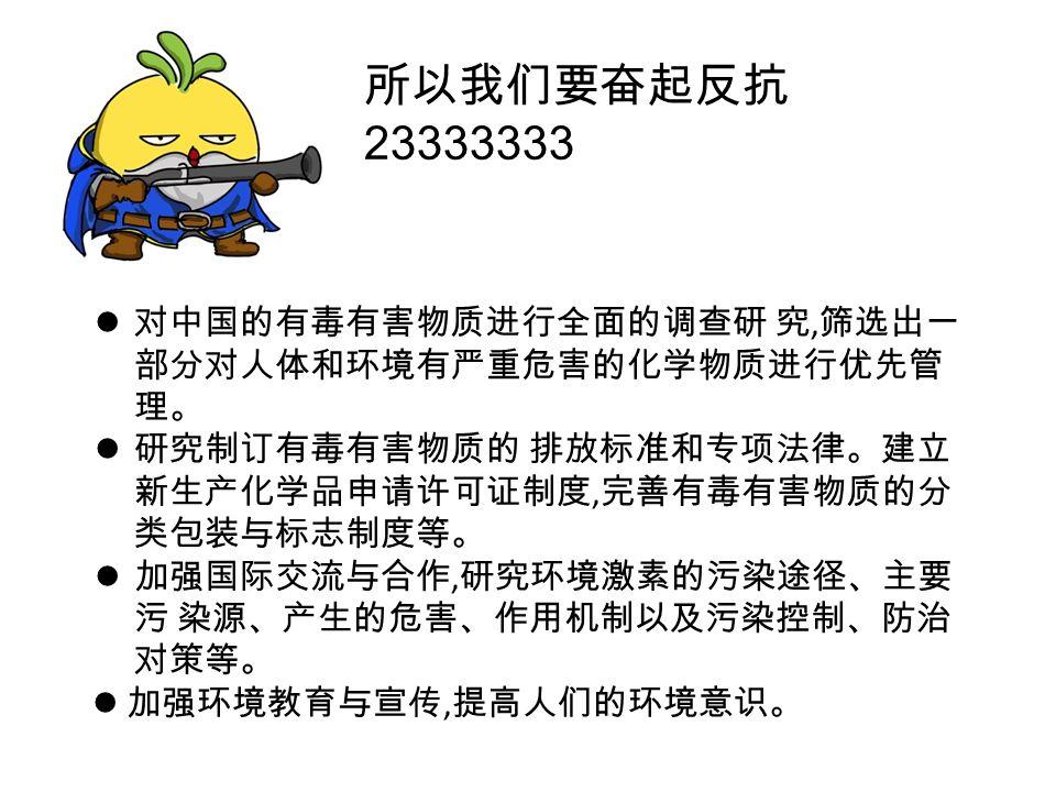 所以我们要奋起反抗 23333333 对中国的有毒有害物质进行全面的调查研 究, 筛选出一 部分对人体和环境有严重危害的化学物质进行优先管 理。 研究制订有毒有害物质的 排放标准和专项法律。建立 新生产化学品申请许可证制度, 完善有毒有害物质的分 类包装与标志制度等。 加强国际交流与合作, 研究环境激素的污染途径、主要 污 染源、产生的危害、作用机制以及污染控制、防治 对策等。 加强环境教育与宣传, 提高人们的环境意识。
