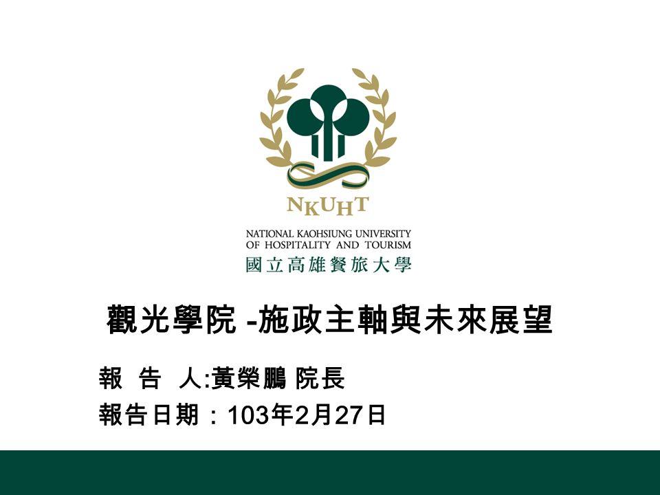 觀光學院 - 施政主軸與未來展望 報 告 人 : 黃榮鵬 院長 報告日期: 103 年 2 月 27 日