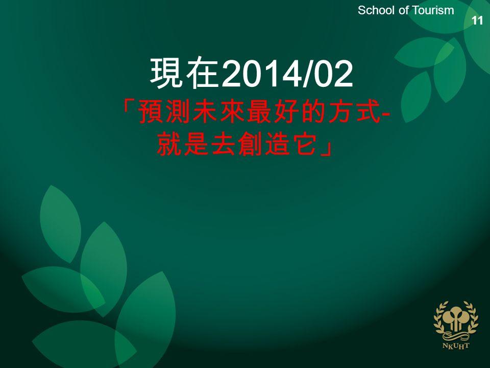 School of Tourism 現在 2014/02 「預測未來最好的方式 - 就是去創造它」 11