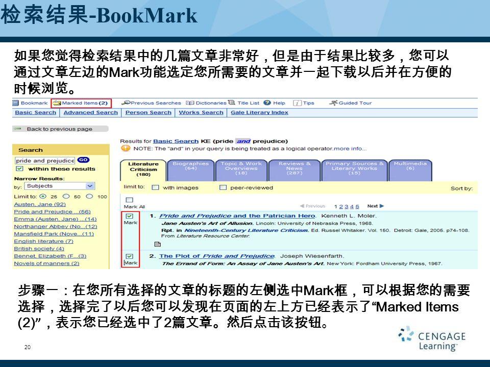 检索结果 - BookMark 如果您觉得检索结果中的几篇文章非常好,但是由于结果比较多,您可以 通过文章左边的 Mark 功能选定您所需要的文章并一起下载以后并在方便的 时候浏览。 步骤一:在您所有选择的文章的标题的左侧选中 Mark 框,可以根据您的需要 选择,选择完了以后您可以发现在页面的左上方已经表示了 Marked Items (2) ,表示您已经选中了 2 篇文章。然后点击该按钮。 20