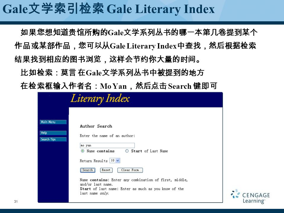 Gale 文学索引检索 Gale Literary Index 如果您想知道贵馆所购的 Gale 文学系列丛书的哪一本第几卷提到某个 作品或某部作品,您可以从 Gale Literary Index 中查找,然后根据检索 结果找到相应的图书浏览,这样会节约你大量的时间。 比如检索:莫言 在 Gale 文学系列丛书中被提到的地方 在检索框输入作者名: Mo Yan ,然后点击 Search 键即可 31