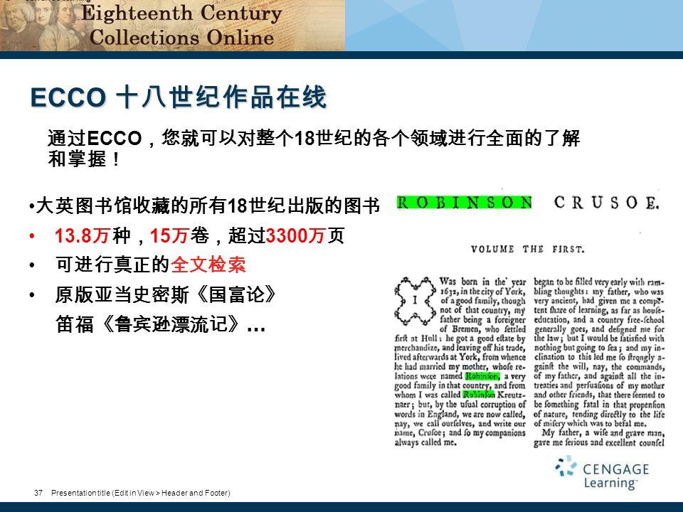 Presentation title (Edit in View > Header and Footer)37 ECCO 十八世纪作品在线 大英图书馆收藏的所有 18 世纪出版的图书 13.8 万种, 15 万卷,超过 3300 万页 可进行真正的全文检索 原版亚当史密斯《国富论》 笛福《鲁宾逊漂流记》 … 通过 ECCO ,您就可以对整个 18 世纪的各个领域进行全面的了解 和掌握!