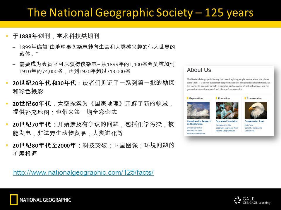 The National Geographic Society – 125 years  于 1888 年创刊,学术科技类期刊 –1899 年编辑 由地理事实杂志转向生命和人类感兴趣的伟大世界的 载体。 – 需要成为会员才可以获得该杂志 – 从 1899 年的 1,400 名会员增加到 1910 年的 74,000 名,再到 1920 年超过 713,000 名  20 世纪 20 年代和 30 年代:读者们见证了一系列第一批的勘探 和彩色摄影  20 世纪 60 年代:太空探索为《国家地理》开辟了新的领域, 提供补充地图;也带来第一期全彩杂志  20 世纪 70 年代:开始涉及有争议的问题,包括化学污染,核 能发电,非法野生动物贸易,人类进化等  20 世纪 80 年代至 2000 年:科技突破;卫星图像;环境问题的 扩展报道 http://www.nationalgeographic.com/125/facts/