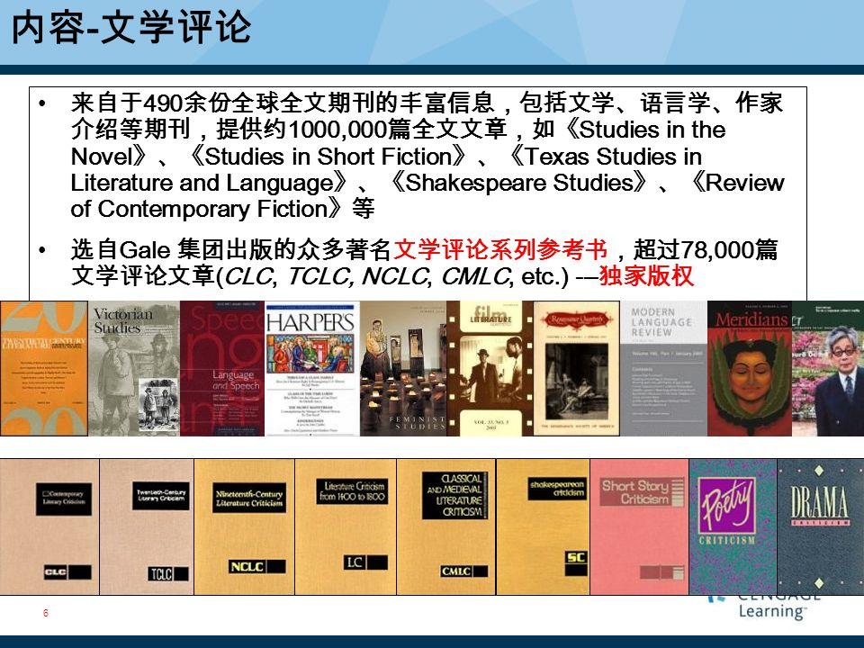 6 来自于 490 余份全球全文期刊的丰富信息,包括文学、语言学、作家 介绍等期刊,提供约 1000,000 篇全文文章,如《 Studies in the Novel 》、《 Studies in Short Fiction 》、《 Texas Studies in Literature and Language 》、《 Shakespeare Studies 》、《 Review of Contemporary Fiction 》等 选自 Gale 集团出版的众多著名文学评论系列参考书,超过 78,000 篇 文学评论文章 (CLC, TCLC, NCLC, CMLC, etc.) --- 独家版权 内容 - 文学评论 6