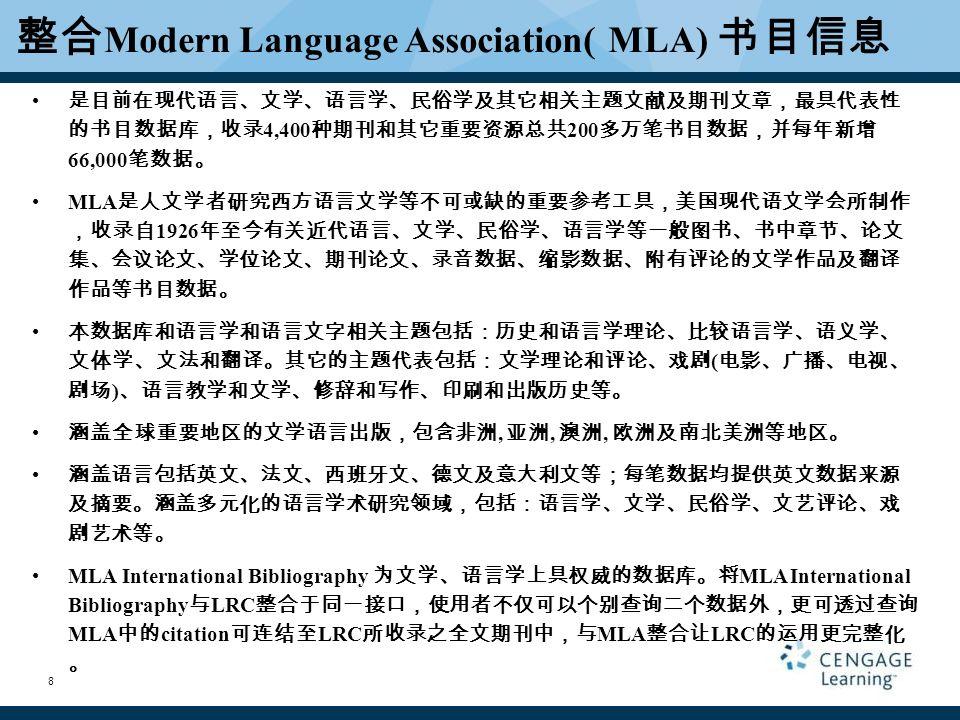 整合 Modern Language Association( MLA) 书目信息 是目前在现代语言、文学、语言学、民俗学及其它相关主题文献及期刊文章,最具代表性 的书目数据库,收录 4,400 种期刊和其它重要资源总共 200 多万笔书目数据,并每年新增 66,000 笔数据。 MLA 是人文学者研究西方语言文学等不可或缺的重要参考工具,美国现代语文学会所制作 ,收录自 1926 年至今有关近代语言、文学、民俗学、语言学等一般图书、书中章节、论文 集、会议论文、学位论文、期刊论文、录音数据、缩影数据、附有评论的文学作品及翻译 作品等书目数据。 本数据库和语言学和语言文字相关主题包括:历史和语言学理论、比较语言学、语义学、 文体学、文法和翻译。其它的主题代表包括:文学理论和评论、戏剧 ( 电影、广播、电视、 剧场 ) 、语言教学和文学、修辞和写作、印刷和出版历史等。 涵盖全球重要地区的文学语言出版,包含非洲, 亚洲, 澳洲, 欧洲及南北美洲等地区。 涵盖语言包括英文、法文、西班牙文、德文及意大利文等;每笔数据均提供英文数据来源 及摘要。涵盖多元化的语言学术研究领域,包括:语言学、文学、民俗学、文艺评论、戏 剧艺术等。 MLA International Bibliography 为文学、语言学上具权威的数据库。将 MLA International Bibliography 与 LRC 整合于同一接口,使用者不仅可以个别查询二个数据外,更可透过查询 MLA 中的 citation 可连结至 LRC 所收录之全文期刊中,与 MLA 整合让 LRC 的运用更完整化 。 8