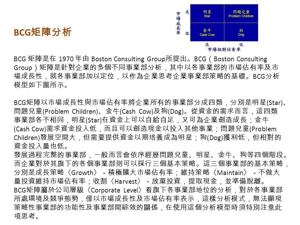 BCG 矩陣是在 1970 年由 Boston Consulting Group 所提出。 BCG ( Boston Consulting Group )矩陣是針對企業的多個不同事業部分析,其中以各事業部的市場佔有率及市 場成長性,就各事業部加以定位,以作為企業思考企業事業部策略的基礎。 BCG 分析 模型如下圖所示。 BCG 矩陣以市場成長性與市場佔有率將企業所有的事業部分成四類,分別是明星 (Star) 、 問題兒童 (Problem Children) 、金牛 (Cash Cow) 及狗 (Dog) 。從資金的需求而言,這四類 事業部各不相同,明星 (Star) 在資金上可以自給自足,又可為企業創造成長;金牛 (Cash Cow) 需求資金投入低,而且可以創造現金以投入其他事業;問題兒童 (Problem Children) 發展空間大,但需要提供資金以期培養成為明星;狗 (Dog) 獲利低,但相對的 資金投入量也低。 發展過程完整的事業部,一般而言會依序經歷問題兒童、明星、金牛、狗等四個階段。 而企業對於其旗下的各個事業部則可以採行三個基本策略。這三個事業部的基本策略, 分別是成長策略〈 Growth 〉-積極擴大市場佔有率;維持策略〈 Maintain 〉-不做大 量投資維持市場佔有率;收割〈 Harvest 〉-放棄投資,提取現金,並準備脫離。 BCG 矩陣屬於公司層級〈 Corporate Level 〉看旗下各事業部地位的分析,對於各事業部 所處環境及競爭態勢,僅以市場成長性及市場佔有率表示,這樣分析模式,無法顯現 策略性事業部的功能性及事業部間綜效的關係,在使用這個分析模型時須特別注意此 項思考。 BCG 矩陣分析