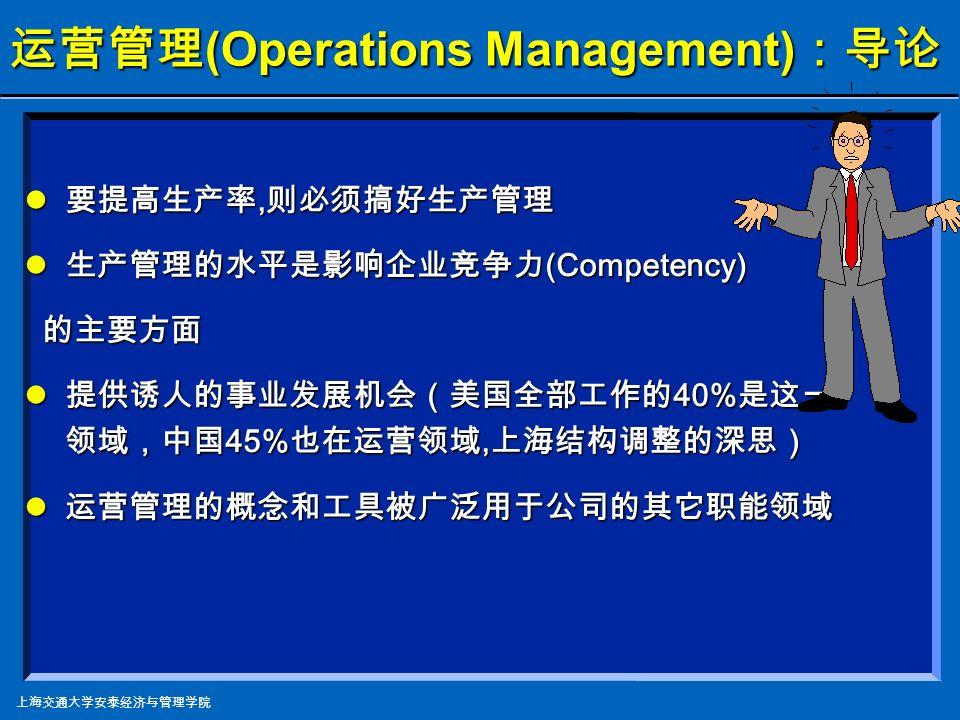 上海交通大学安泰经济与管理学院 要提高生产率, 则必须搞好生产管理 要提高生产率, 则必须搞好生产管理 生产管理的水平是影响 企业竞争力 (Competency) 的主要方面 生产管理的水平是影响 企业竞争力 (Competency) 的主要方面 提供诱人的事业发展机会(美国全部工作的 40% 是这一领域) 提供诱人的事业发展机会(美国全部工作的 40% 是这一领域) 运营管理的概念和工具被广泛用于公司的其它 职能领域 运营管理的概念和工具被广泛用于公司的其它 职能领域 运营管理 (Operations Management) :导论