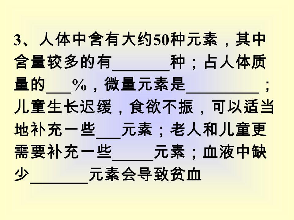 3 、人体中含有大约 50 种元素,其中 含量较多的有 _______ 种;占人体质 量的 ___% ,微量元素是 _________ ; 儿童生长迟缓,食欲不振,可以适当 地补充一些 ___ 元素;老人和儿童更 需要补充一些 _____ 元素;血液中缺 少 _______ 元素会导致贫血