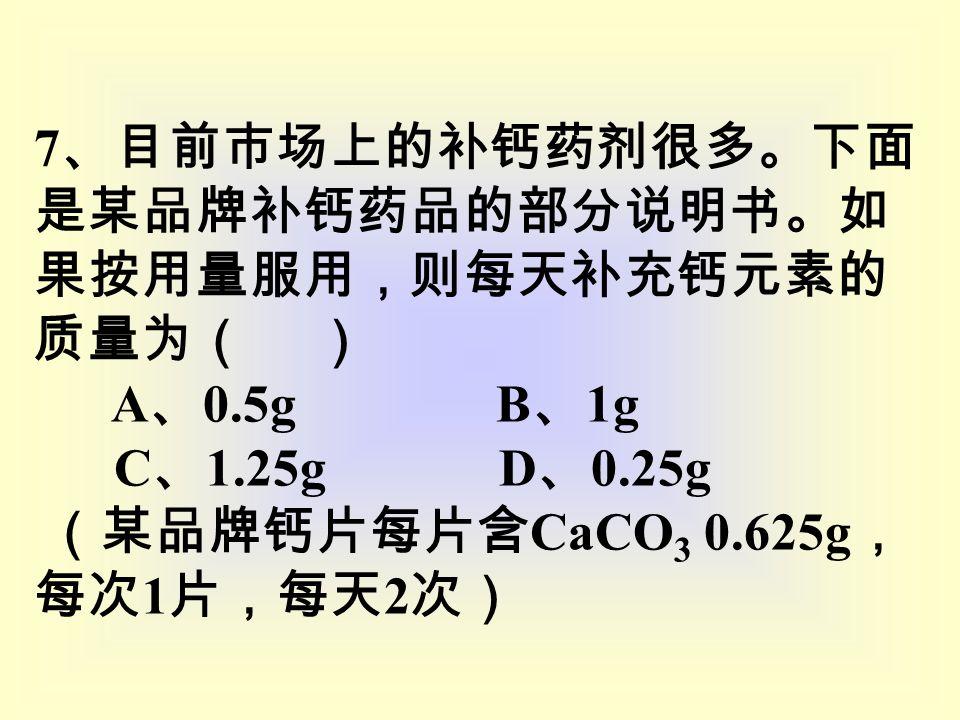 7 、目前市场上的补钙药剂很多。下面 是某品牌补钙药品的部分说明书。如 果按用量服用,则每天补充钙元素的 质量为( ) A 、 0.5g B 、 1g C 、 1.25g D 、 0.25g (某品牌钙片每片含 CaCO 3 0.625g , 每次 1 片,每天 2 次)