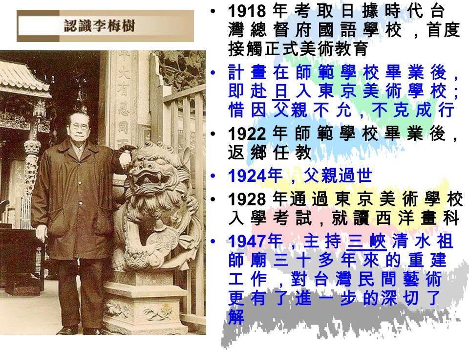 1918 年 考 取 日 據 時 代 台 灣 總 督 府 國 語 學 校 ,首度 接觸正式美術教育 計 畫 在 師 範 學 校 畢 業 後, 即 赴 日 入 東 京 美 術 學 校; 惜 因 父親 不 允,不 克 成 行 1922 年 師 範 學 校 畢 業 後, 返 鄉 任 教 1924 年,父親過世 1928 年通 過 東 京 美 術 學 校 入 學 考 試,就 讀 西 洋 畫 科 1947 年,主 持 三 峽 清 水 祖 師 廟 三 十 多 年 來 的 重 建 工 作 ,對 台 灣 民 間 藝 術 更 有 了 進 一 步 的深 切 了 解
