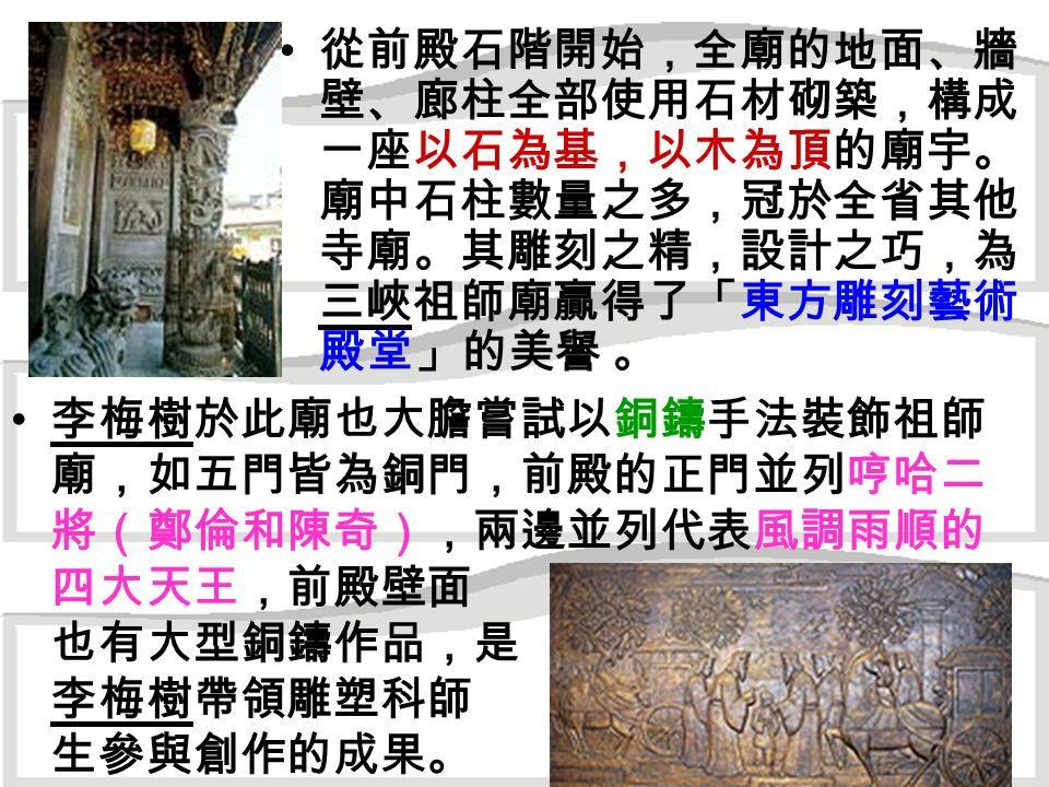從前殿石階開始,全廟的地面、牆 壁、廊柱全部使用石材砌築,構成 一座以石為基,以木為頂的廟宇。 廟中石柱數量之多,冠於全省其他 寺廟。其雕刻之精,設計之巧,為 三峽祖師廟贏得了「東方雕刻藝術 殿堂」的美譽 。 李梅樹於此廟也大膽嘗試以銅鑄手法裝飾祖師 廟,如五門皆為銅門,前殿的正門並列哼哈二 將(鄭倫和陳奇),兩邊並列代表風調雨順的 四大天王,前殿壁面 也有大型銅鑄作品,是 李梅樹帶領雕塑科師 生參與創作的成果。