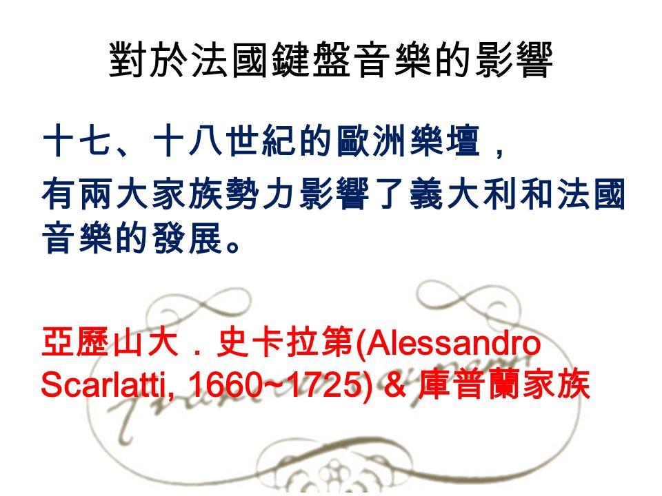 對於法國鍵盤音樂的影響 十七、十八世紀的歐洲樂壇, 有兩大家族勢力影響了義大利和法國 音樂的發展。 亞歷山大.史卡拉第 (Alessandro Scarlatti, 1660~1725) & 庫普蘭家族
