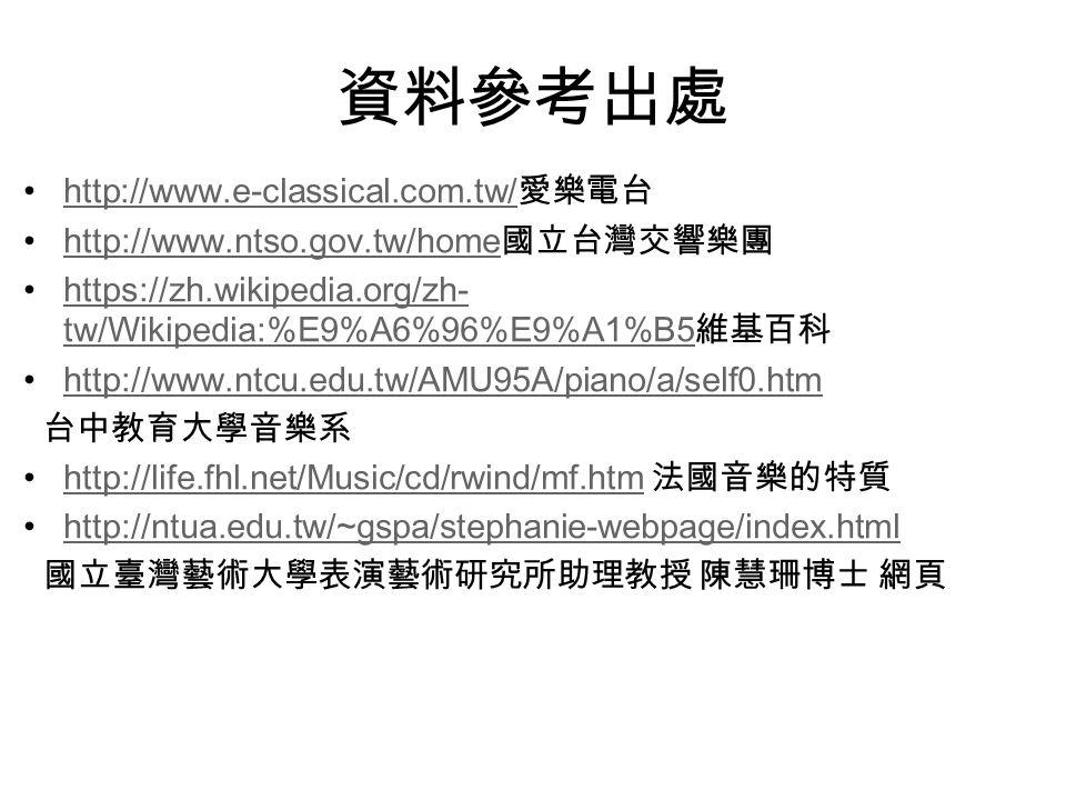 資料參考出處 http://www.e-classical.com.tw/ 愛樂電台http://www.e-classical.com.tw/ http://www.ntso.gov.tw/home 國立台灣交響樂團http://www.ntso.gov.tw/home https://zh.wikipedia.org/zh- tw/Wikipedia:%E9%A6%96%E9%A1%B5 維基百科https://zh.wikipedia.org/zh- tw/Wikipedia:%E9%A6%96%E9%A1%B5 http://www.ntcu.edu.tw/AMU95A/piano/a/self0.htm 台中教育大學音樂系 http://life.fhl.net/Music/cd/rwind/mf.htm 法國音樂的特質http://life.fhl.net/Music/cd/rwind/mf.htm http://ntua.edu.tw/~gspa/stephanie-webpage/index.html 國立臺灣藝術大學表演藝術研究所助理教授 陳慧珊博士 網頁