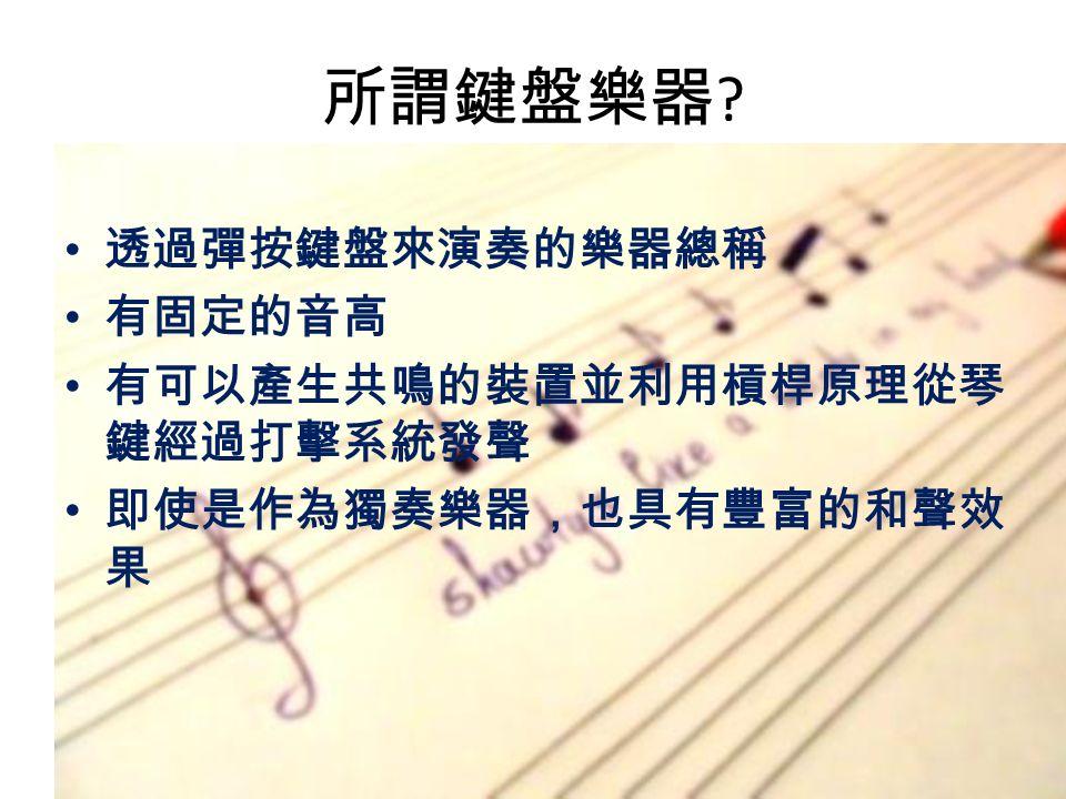 所謂鍵盤樂器 透過彈按鍵盤來演奏的樂器總稱 有固定的音高 有可以產生共鳴的裝置並利用槓桿原理從琴 鍵經過打擊系統發聲 即使是作為獨奏樂器,也具有豐富的和聲效 果