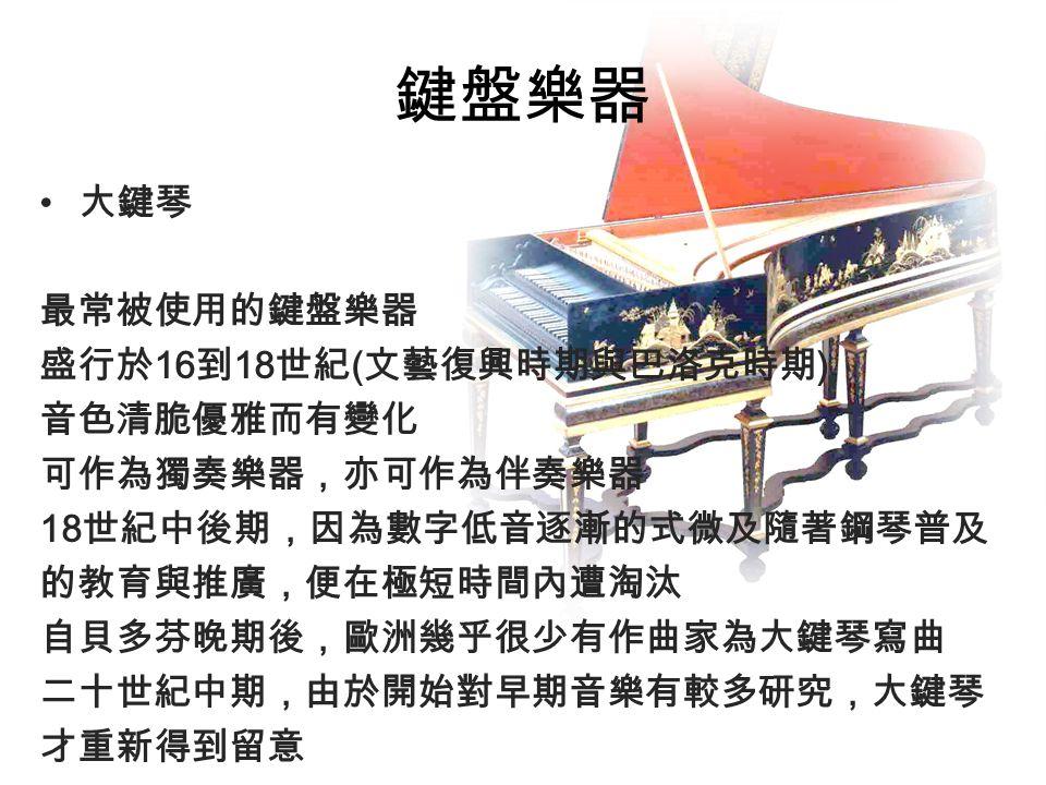 鍵盤樂器 大鍵琴 最常被使用的鍵盤樂器 盛行於 16 到 18 世紀 ( 文藝復興時期與巴洛克時期 ) 音色清脆優雅而有變化 可作為獨奏樂器,亦可作為伴奏樂器 18 世紀中後期,因為數字低音逐漸的式微及隨著鋼琴普及 的教育與推廣,便在極短時間內遭淘汰 自貝多芬晚期後,歐洲幾乎很少有作曲家為大鍵琴寫曲 二十世紀中期,由於開始對早期音樂有較多研究,大鍵琴 才重新得到留意