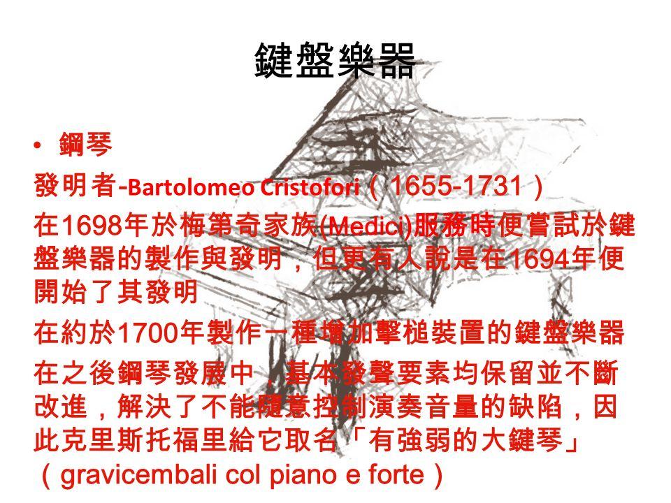 鍵盤樂器 鋼琴 發明者 - Bartolomeo Cristofori ( 1655-1731 ) 在 1698 年於梅第奇家族 ( Medici ) 服務時便嘗試於鍵 盤樂器的製作與發明,但更有人說是在 1694 年便 開始了其發明 在約於 1700 年製作一種增加擊槌裝置的鍵盤樂器 在之後鋼琴發展中,基本發聲要素均保留並不斷 改進,解決了不能隨意控制演奏音量的缺陷,因 此克里斯托福里給它取名「有強弱的大鍵琴」 ( gravicembali col piano e forte )