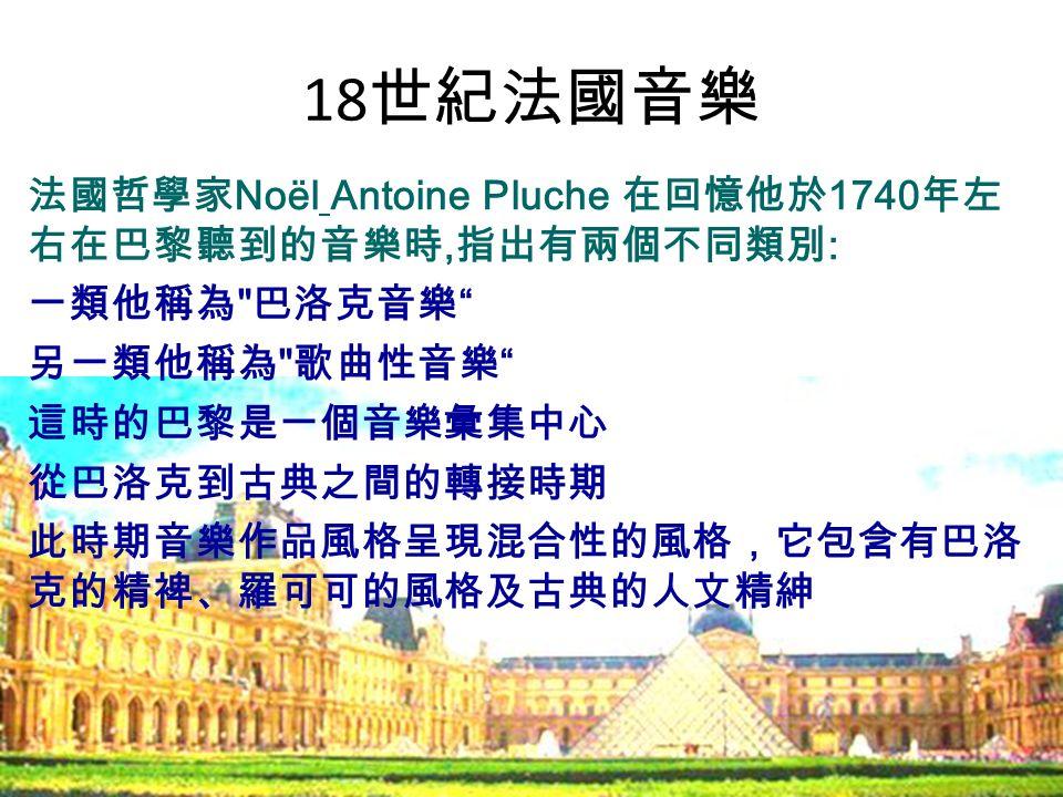18 世紀法國音樂 法國哲學家 Noël Antoine Pluche 在回憶他於 1740 年左 右在巴黎聽到的音樂時, 指出有兩個不同類別 : 一類他稱為 巴洛克音樂 另一類他稱為 歌曲性音樂 這時的巴黎是一個音樂彙集中心 從巴洛克到古典之間的轉接時期 此時期音樂作品風格呈現混合性的風格,它包含有巴洛 克的精裨、羅可可的風格及古典的人文精紳