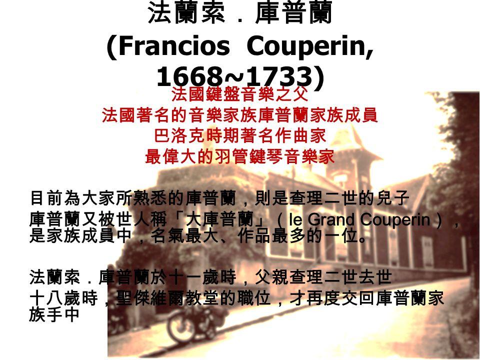 法蘭索.庫普蘭 (Francios Couperin, 1668~1733) 法國鍵盤音樂之父 法國著名的音樂家族庫普蘭家族成員 巴洛克時期著名作曲家 最偉大的羽管鍵琴音樂家 目前為大家所熟悉的庫普蘭,則是查理二世的兒子 庫普蘭又被世人稱「大庫普蘭」( le Grand Couperin ), 是家族成員中,名氣最大、作品最多的一位。 法蘭索.庫普蘭於十一歲時,父親查理二世去世 十八歲時,聖傑維爾教堂的職位,才再度交回庫普蘭家 族手中